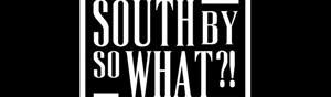 SouthBySoWhat