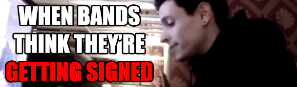 WhenBandsThinkTheyreGettingSigned